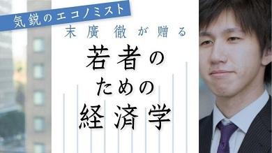 新進気鋭の若手エコノミスト・末廣徹が若者の立場から日本経済のホットなテーマに切り込みます